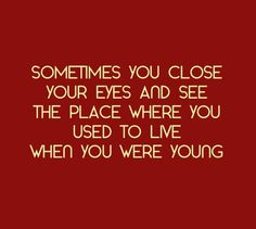 .Sometimes You Close Your Eyes And See The Place Where You Used To Live When You Were Young