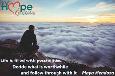 Life is filled with possibilities. Decide what is worthwhile and follow through with it. ~Maya Mendoza #ArkofHope