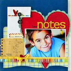 Design by Kim Moreno Kim preserved her son's Valentine's Day message of love by including it in a spot of honor on this scrapbook page. To further drive home the lovey theme, Kim created a large heart-shape mat for her photo, and edged it with hand-stitching and punched scallop-edge circles. Editor's Tip: Scan and resize handwritten notes too big to scrapbook. If you have a love note penned by a child that you'd like to keep but that is either too big to include or is fading, use your…