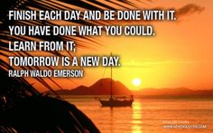 Finish each day and be done with it. You did what you could. Learn from it; tomorrow is a new day.