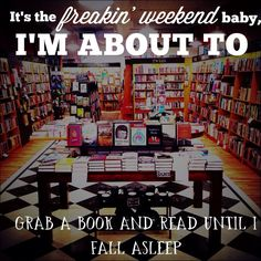 It's the freakin' weekend baby, I'm about to grab a book and read until I fall asleep.