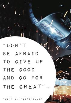Don't be afraid to give up the good and go for the great. ~John D. Rockefeller #Inspiyr