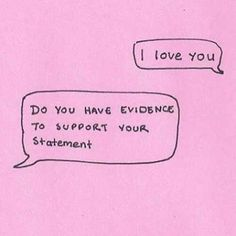 ::I love you  ::Do you have evidence to support your statement   ((I absolutely do!! He might have a different way about him that some may not understand... I do!  & My Husband shows me that he loves me.. all the time.. in one way or another. Love my baby))