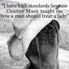 I have high standards because Country Music taught me how a man should treat a lady.