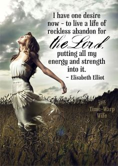 I have one desire now - to live a life of reckless abandon for the Lord. Putting all my energy and strength into it. ~ Elisabeth Elliot