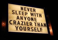 Wouldn't I have to be crazier to sleep with someone who was crazier than me?