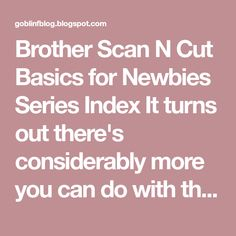 Brother Scan N Cut Basics for Newbies Series Index It turns out there's considerably more you can do with this machine than I hoped! And a...
