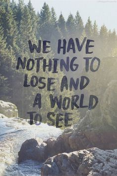 Travel Quote - We have nothing to lose, and a world to see.