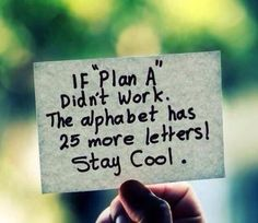 If Plan A didn't work, the alphabet has 25 more letters. Stay cool!