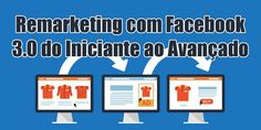 Remarketing com Facebook 3.0 do Iniciante ao Avançado Facebook