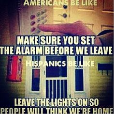 Americans be like: Make sure you set the alarm before we leave. Hispanics be like: leave the lights on so people will think we're home.