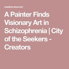 A Painter Finds Visionary Art in Schizophrenia | City of the Seekers - Creators