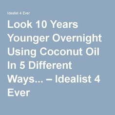 Look 10 Years Younger Overnight Using Coconut Oil In 5 Different Ways... – Idealist 4 Ever
