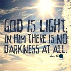 """""""This is the message we heard from Jesus and now declare to you: God is light, and there is no darkness in Him at all."""" ---1 John 1:5"""
