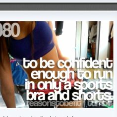 Reasons to get fit .... to be confident enough to run in only a sports bra and shorts....