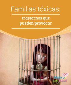 Familias tóxicas: trastornos que pueden provocar  Quizás te sientas identificado con muchas de las personas que han tenido que lidiar con alguna familia tóxica, porque las familias tóxicas son más habituales de lo que pensamos.