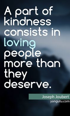 A part of kindness consists in loving people more than they deserve, ~ Joseph Joubert <3 Love Sayings #quotes, #love, #sayings, https://apps.facebook.com/yangutu