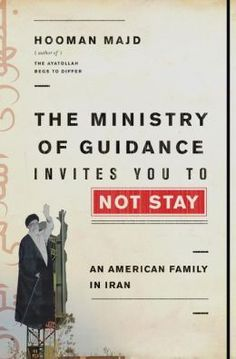 The Ministry of Guidance Invites You to Not Stay: An American Family in Iran by Hooman Majd