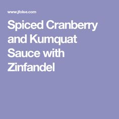 Spiced Cranberry and Kumquat Sauce with Zinfandel