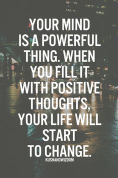 Your mind is a powerful thing. Fill it with positive thoughts and your life will start to change.