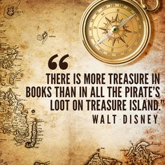 """There is more treasure in books than in all the pirates' loot on Treasure Island and best of all, you can enjoy these riches every day of your life."" --Walt Disney"