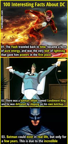 1. The Flash traveled back in time, became a form of pure energy, and was the very bolt of lightning that gave him powers in the first place. 2. There was a batman villain named Condiment King and he was defeated by slipping on his own ketchup.