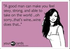 A good man and wine.....just call me Wonder Woman at that point!!!