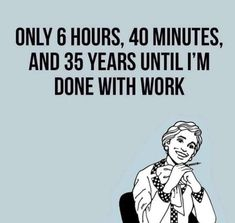 I don't think this is funny. It makes me happy that I don't think of my life like that. I'm super blessed to not have to work at a job where I'm counting down hours. Hilarious, Funny Stuff, It's Funny, Funny Pins, Funny Quotes, Funny Memes, Funny Work Meme, Sarcastic Work Humor, Haha