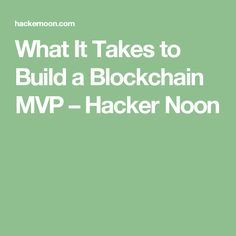 What It Takes to Build a Blockchain MVP – Hacker Noon