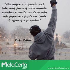 """""""Não importa o quanto você bate, mas o quanto aguenta apanhar e continuar. O quanto pode suportar e seguir em frente. É assim que se ganha."""" Rocky Balboa"""