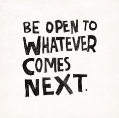 Be open to whatever comes next...