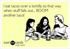 I eat tacos over a tortilla so that way when stuff falls out... BOOM another taco!