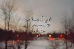 Someone to talk to.