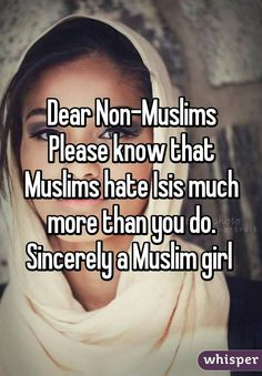 Dear Non-Muslims Please know that Muslims hate Isis much more than you do. Sincerely a Muslim girl