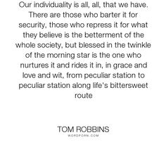"""Tom Robbins - """"Our individuality is all, all, that we have. There are those who barter it for security,..."""". life"""