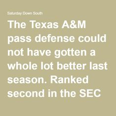 The Texas A&M pass defense could not have gotten a whole lot better last season. Ranked second in the SEC in passingyards per game allowed (166.3), only Georgia (156.5) did better defending the pass.