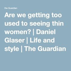 Are we getting too used to seeing thin women? | Daniel Glaser | Life and style | The Guardian