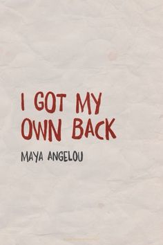 I got my own back. Maya Angelou I've come to find out I am the only one that does