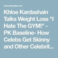 "Khloe Kardashain Talks Weight Loss ""I Hate The GYM!"" - PK Baseline- How Celebs Get Skinny and Other Celebrity News"