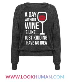 """Save the winos! Show that your have a deep love for wine with this funny wine drinker shirt. This shirt features an illustration of a wine glass filled with red wine and the phrase """"A Day Without Wine Is Like... Just Kidding I Have No Idea."""