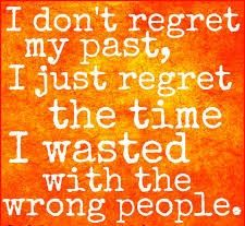 I don't regret my past I just regret the time I've wasted with the wrong people