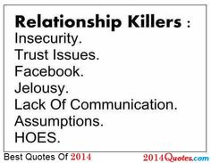 Relationship Killers:  Insecurity.  Trust Issues.  Facebook.  Jelousy.  Lack Of Communication.  Assumptions.  HOES.