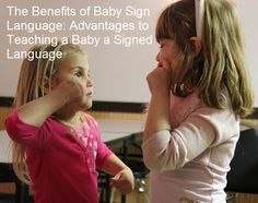 The Benefits of Baby Sign Language: Advantages to Teaching a Baby a Signed Language: Exposing a preverbal baby to sign language is beneficial for a number of reasons. Not only do signing babies acquire spoken language sooner than non-signing babies, but children who learn a signed language from birth or shortly after birth continue to experience advantages into childhood.