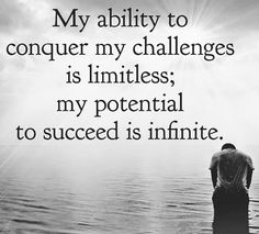 My ability to conquer my challenges is limitless; my potential to succeed is infinite.