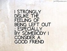 I strongly dislike the feeling of being left out; especially by somebody I consider a good friend.