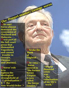 "The  Puppet master/ George  soros  Soros:   ""World financial crisis was ""stimulating"" and ""in a way, the culmination of my life's     work.""  ⭕️The man who broke the Bank of England .  He broke it on the backs of hard-working British citizens who immediately saw their homes severely devalued and their life savings cut drastically, almost overnight.""   ⭕️In 1994 :-   Soros crowed in ""The New Republic "" that ""the former Soviet Empire is now called      the Soros Empire.""  ⭕️In 1997  Soros…"