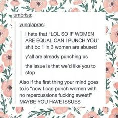 Also, if that is the first thing you think of when thinking of equality, of the violence you can use against women, you are exactly the reason we need feminism to educate you Angst Quotes, Women Rights, Intersectional Feminism, We Are The World, Thats The Way, Equal Rights, Patriarchy, Faith In Humanity, Tumblr Art