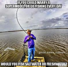 if you could marry a super model,or go fishing everyday,would you fish salt water or freah water,humor,meme