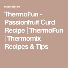 ThermoFun - Passionfruit Curd Recipe | ThermoFun | Thermomix Recipes & Tips