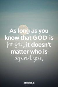 As long as you know that God is for you, it doesn't matter who is against you ~~I Love the Bible and Jesus Christ, Christian Quotes and verses. Religious Quotes, Spiritual Quotes, Faith Quotes, Bible Quotes, Quotes Quotes, Great Quotes, Inspirational Quotes, Motivational, Good Vibe